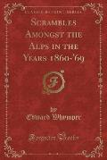 Scrambles Amongst the Alps in the Years 1860-'69 (Classic Reprint)