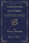 Anecdotes for Girls: Entertaining Narratives and Anecdotes Illustrative of Principles and Character (Classic Reprint)
