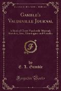 Gamble's Vaudeville Journal: A Book of Clever Vaudeville Material; Sketches, Acts, Monologues and Parodies (Classic Reprint)