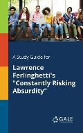 A Study Guide for Lawrence Ferlinghetti's Constantly Risking Absurdity