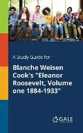 A Study Guide for Blanche Weisen Cook's Eleanor Roosevelt, Volume One 1884-1933