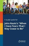 A Study Guide for John Keats's When I Have Fears That I May Cease to Be