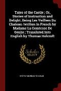Tales of the Castle; Or, Stories of Instruction and Delight, Being Les Veillees Du Chateau /Written in French by Madame La Comtesse de Genlis; Transla