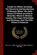 Essays on Wheat, Including the Discovery and Introduction of Marquis Wheat, the Early History of Wheat-Growing in Manitoba, Wheat in Western Canada, t