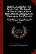 Probate Law, Practice, and Forms, Under the Laws of California, Oregon, Arizona, Idaho, Montana, Nevada, Utah, Washington, and Wyoming: Embracing the