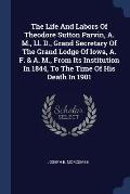 The Life and Labors of Theodore Sutton Parvin, A. M., LL. D., Grand Secretary of the Grand Lodge of Iowa, A. F. & A. M., from Its Institution in 1844,