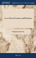 A New Musical Grammar, and Dictionary: Or, a General Introduction to the Whole Art of Musick. in Four Books. ... the Third Edition, with Large Additio