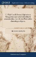 C. Plinii C?cilii Secundi Epistol? Et Panegyricus Cum Variis Lectionibus & Annotationibus. Accedit Vita Plinii Ordine Chronologico Digesta.