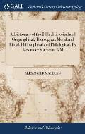 A Dictionary of the Bible; Historical and Geographical, Theological, Moral and Ritual, Philosophical and Philological. by Alexander Macbean, A.M