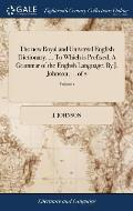 The New Royal and Universal English Dictionary. ... to Which Is Prefixed, a Grammar of the English Language. by J. Johnson, ... of 2; Volume 1