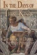 In The Days of These Kings: The Book of Daniel in Preterist Perspective