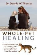 Whole Pet Healing A Head To Tail Guide to Caring for & Connecting with Your Animal Companion
