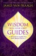 Wisdom from Your Spirit Guides A Handbook to Contact Your Souls Greatest Teachers