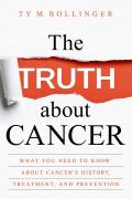 Truth about Cancer What You Need to Know about Cancers History Treatment & Prevention