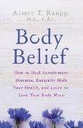 Body Belief How to Heal Autoimmune Diseases Radically Shift Your Health & Learn to Love Your Body More