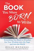 Book You Were Born to Write Everything You Need to Finally Get Your Wisdom onto the Page & into the World
