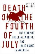Death on the Fourth of July The Story of a Killing a Trial & Hate Crime in America