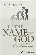 In the Name of God The Evolutionary Origins of Religious Ethics & Violence
