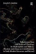 Inheritance Law and Political Theology in Shakespeare and Milton: Election and Grace as Constitutional in Early Modern Literature and Beyond. Joseph S