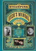 Steampunk Users Manual An Illustrated Practical & Whimsical Guide to Creating Retro futurist Dreams