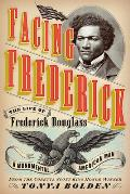 Facing Frederick The Life of Frederick Douglass a Monumental American Man