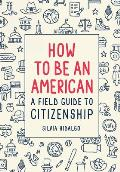 How to Be an American A Field Guide to Citizenship