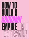 How to Build a Goddamn Empire Advice on Creating Your Brand with High Tech Smarts Elbow Grease Infinite Hustle & a Whole Lotta Heart