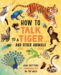 How to Talk to a Tiger . . . and Other Animals: How Critters Communicate in the Wild