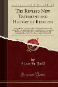 The Revised New Testament and History of Revision: Giving a Literal Reprint of the Authorized English Edition of the Revised New Testament, a Brief Hi