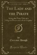 The Lady and the Pirate: Being the Plain Tale of a Diligent Pirate and a Fair Captive (Classic Reprint)