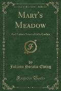 Mary's Meadow: And Letters from a Little Garden (Classic Reprint)