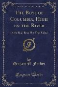 The Boys of Columbia, High on the River: Or the Boat Race Plot That Failed (Classic Reprint)