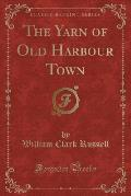 The Yarn of Old Harbour Town (Classic Reprint)