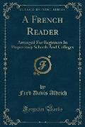 A French Reader: Arranged for Beginners in Preparatory Schools and Colleges (Classic Reprint)