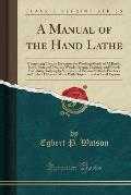 A Manual of the Hand Lathe: Comprising Concise Directions for Working Metals of All Kinds, Ivory, Bone and Precious Woods; Dyeing, Coloring, and F