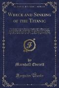 Wreck and Sinking of the Titanic: The Ocean's Greatest Disaster, a Graphic and Thrilling Amount of the Sinking of the Greatest Floating Palace Ever Bu