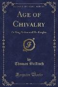 Age of Chivalry: Or King Arthur and His Knights (Classic Reprint)