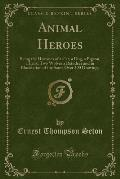 Animal Heroes: Being the Histories of a Cat, a Dog, a Pigeon, a Lynx, Two Wolves a Reindeer and in Elucidation of the Same Over 200 D