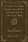 Chasing an Iron Horse or a Boy's Adventures in the Civil War (Classic Reprint)