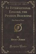 An International Episode, the Pension Beaurepas: The Point of View (Classic Reprint)