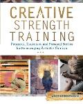 Creative Strength Training: Prompts, Exercises and Personal Stories for Encouraging Artistic Genius