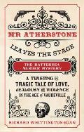 MR Atherstone Leaves the Stage the Battersea Murder Mystery: A Twisting and Tragic Tale of Love, Jealousy and Violence in the Age of Vaudeville