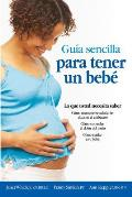 Guia Sencilla Para Tener Un Bebe [the Simple Guide to Having a Baby]: Lo Que Usted Necesita Saber = The Simple Guide to Having a Baby