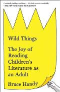 Wild Things The Joy of Reading Childrens Literature as an Adult
