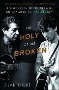 Holy or the Broken Leonard Cohen Jeff Buckley & the Unlikely Ascent of Hallelujah