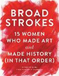 Broad Strokes 15 Women Who Made Art & Made History in That Order