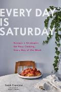 Every Day is Saturday Recipes + Strategies for Easy Cooking Every Day of the Week
