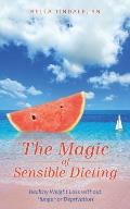 The Magic of Sensible Dieting: Healthy Weight Loss Without Hunger or Deprivation