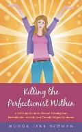 Killing the Perfectionist Within: A Self-Help Guide for Women Suffering from Perfectionism, Anxiety, and Chronic Fatigue Syndrome