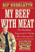 My Beef with Meat The Healthiest Argument for a Plant Strong Diet Plus 140 New Engine 2 Recipes